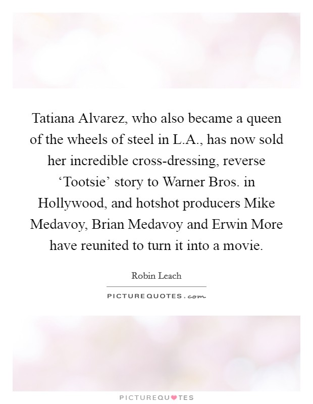 Tatiana Alvarez, who also became a queen of the wheels of steel in L.A., has now sold her incredible cross-dressing, reverse 'Tootsie' story to Warner Bros. in Hollywood, and hotshot producers Mike Medavoy, Brian Medavoy and Erwin More have reunited to turn it into a movie. Picture Quote #1