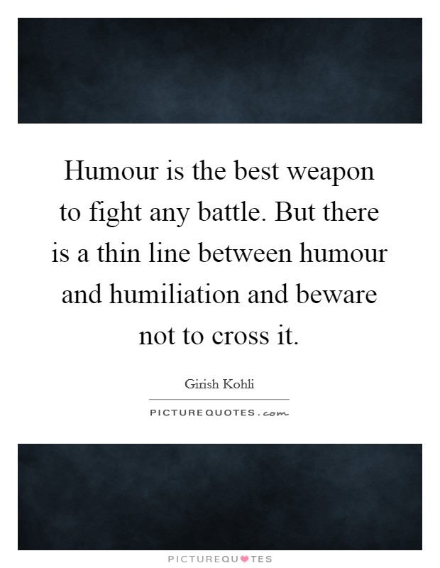 Humour is the best weapon to fight any battle. But there is a thin line between humour and humiliation and beware not to cross it Picture Quote #1
