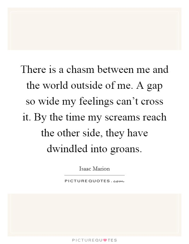 There is a chasm between me and the world outside of me. A gap so wide my feelings can't cross it. By the time my screams reach the other side, they have dwindled into groans Picture Quote #1