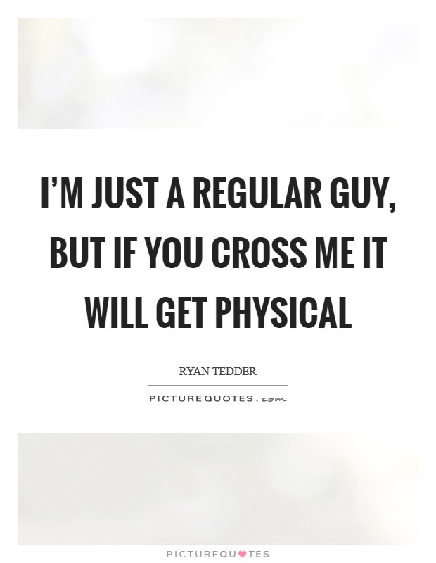 I'm just a regular guy, but if you cross me it will get physical Picture Quote #1
