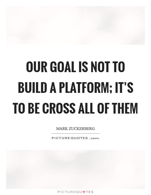Our goal is not to build a platform; it's to be cross all of them Picture Quote #1