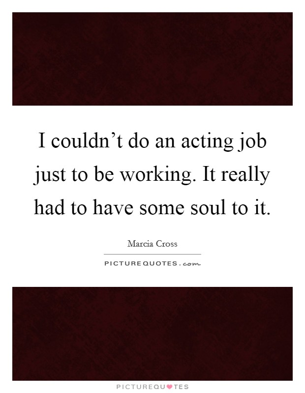 I couldn't do an acting job just to be working. It really had to have some soul to it. Picture Quote #1