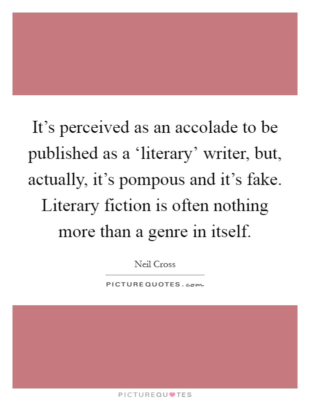 It's perceived as an accolade to be published as a 'literary' writer, but, actually, it's pompous and it's fake. Literary fiction is often nothing more than a genre in itself. Picture Quote #1