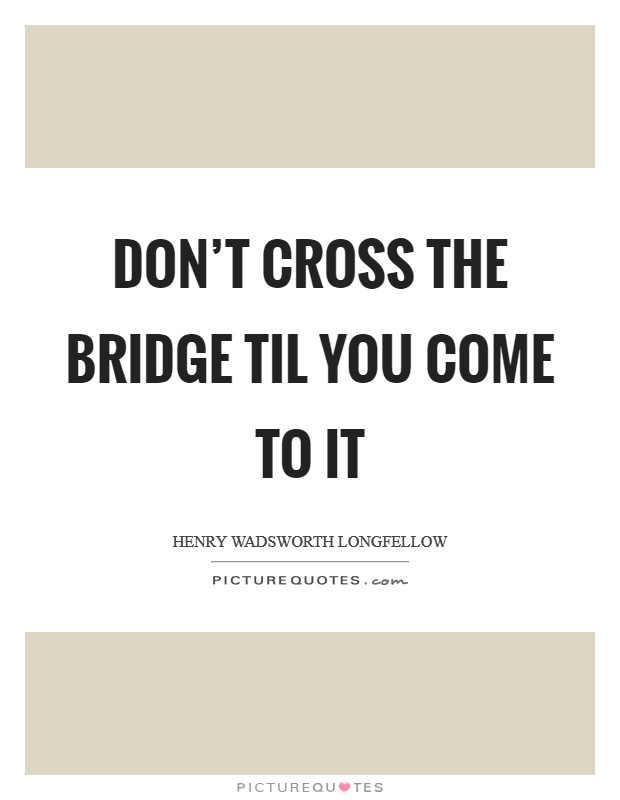 Don't cross the bridge til you come to it Picture Quote #1