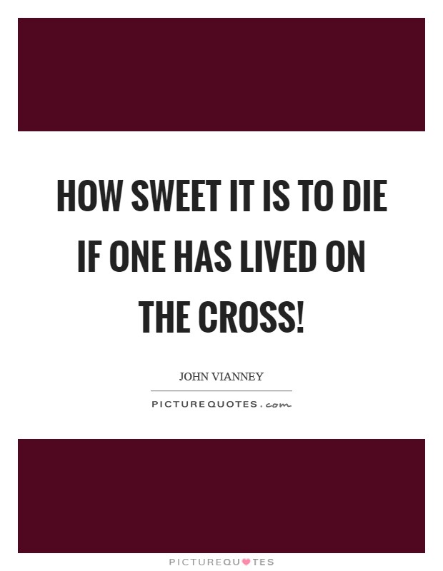 How sweet it is to die if one has lived on the Cross! Picture Quote #1
