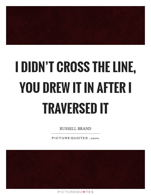 I didn't cross the line, you drew it in after I traversed it Picture Quote #1