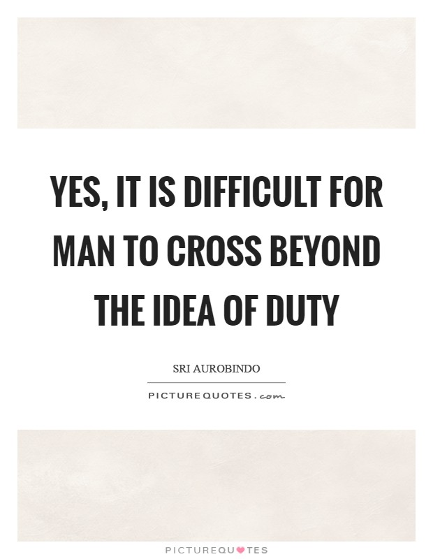 Yes, it is difficult for man to cross beyond the idea of duty Picture Quote #1