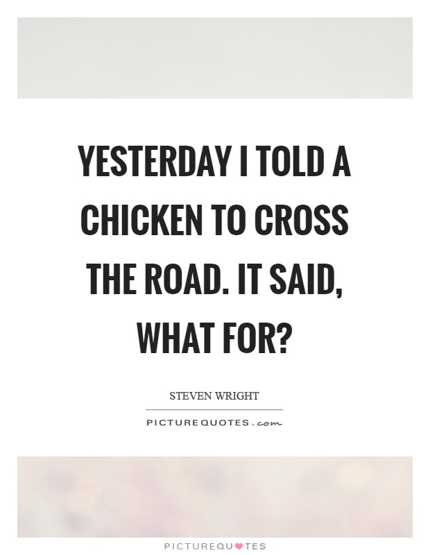 Yesterday I told a chicken to cross the road. It said, What for? Picture Quote #1