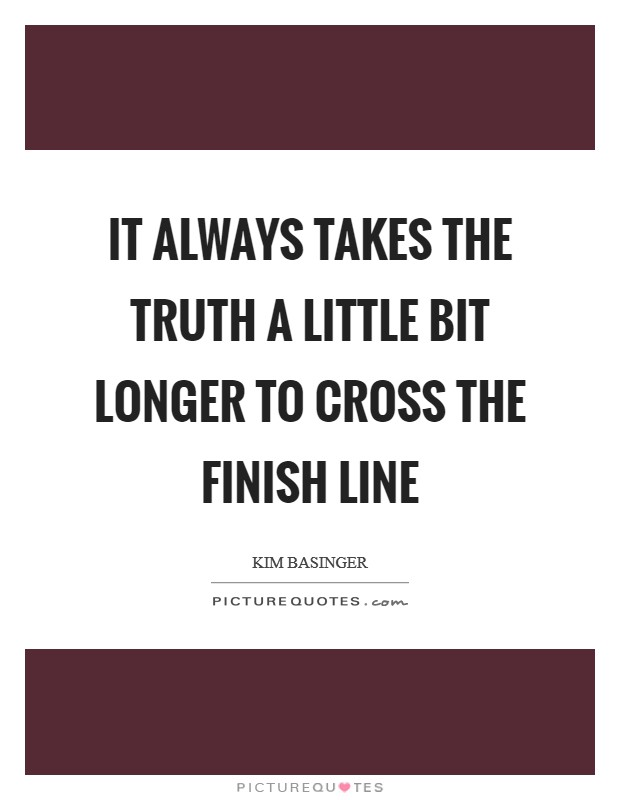 It always takes the truth a little bit longer to cross the finish line Picture Quote #1
