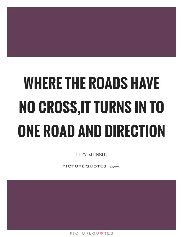Where the roads have no cross,it turns in to one road and direction Picture Quote #1