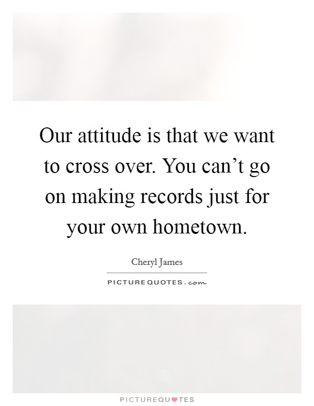Our attitude is that we want to cross over. You can't go on making records just for your own hometown. Picture Quote #1