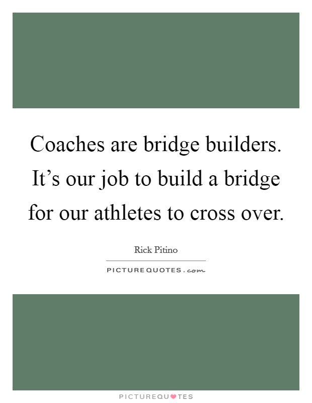 Coaches are bridge builders. It's our job to build a bridge for our athletes to cross over. Picture Quote #1