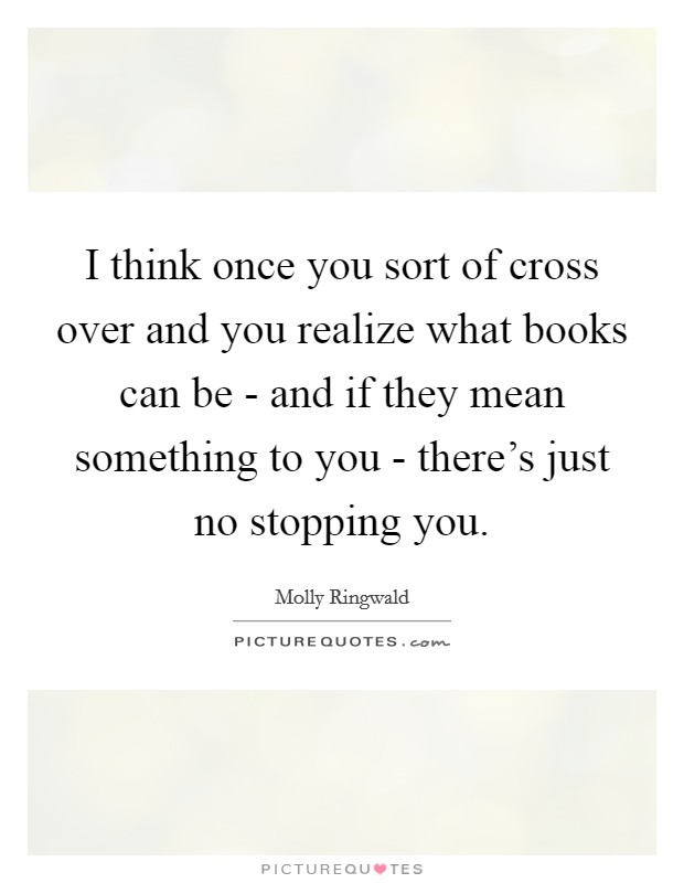 I think once you sort of cross over and you realize what books can be - and if they mean something to you - there's just no stopping you Picture Quote #1