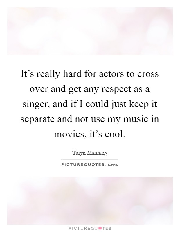 It's really hard for actors to cross over and get any respect as a singer, and if I could just keep it separate and not use my music in movies, it's cool Picture Quote #1