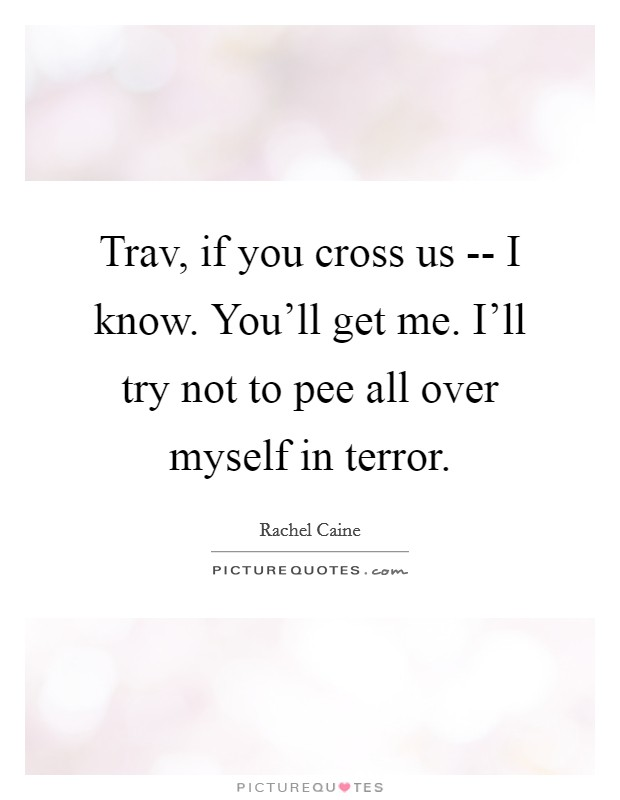 Trav, if you cross us --  I know. You'll get me. I'll try not to pee all over myself in terror Picture Quote #1