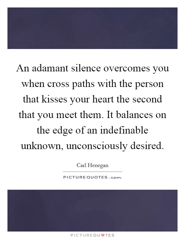 An adamant silence overcomes you when cross paths with the person that kisses your heart the second that you meet them. It balances on the edge of an indefinable unknown, unconsciously desired Picture Quote #1