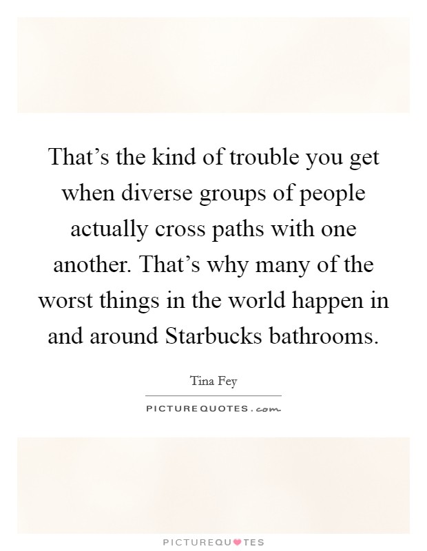 That's the kind of trouble you get when diverse groups of people actually cross paths with one another. That's why many of the worst things in the world happen in and around Starbucks bathrooms Picture Quote #1