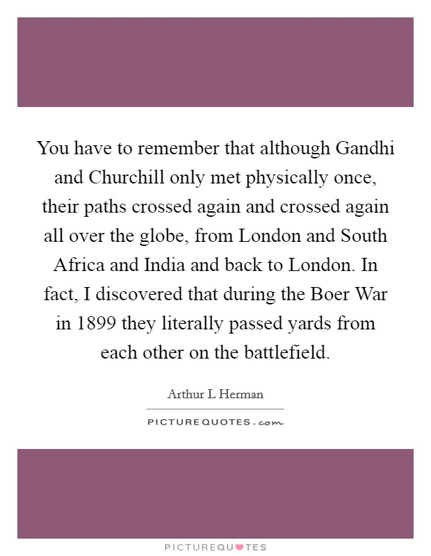 You have to remember that although Gandhi and Churchill only met physically once, their paths crossed again and crossed again all over the globe, from London and South Africa and India and back to London. In fact, I discovered that during the Boer War in 1899 they literally passed yards from each other on the battlefield Picture Quote #1