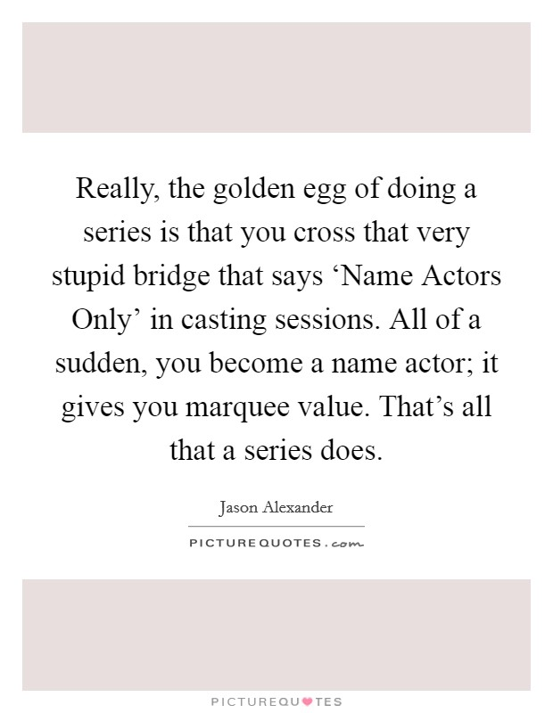 Really, the golden egg of doing a series is that you cross that very stupid bridge that says 'Name Actors Only' in casting sessions. All of a sudden, you become a name actor; it gives you marquee value. That's all that a series does. Picture Quote #1