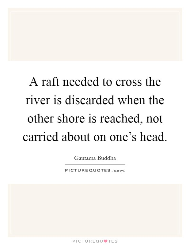 A raft needed to cross the river is discarded when the other shore is reached, not carried about on one's head Picture Quote #1