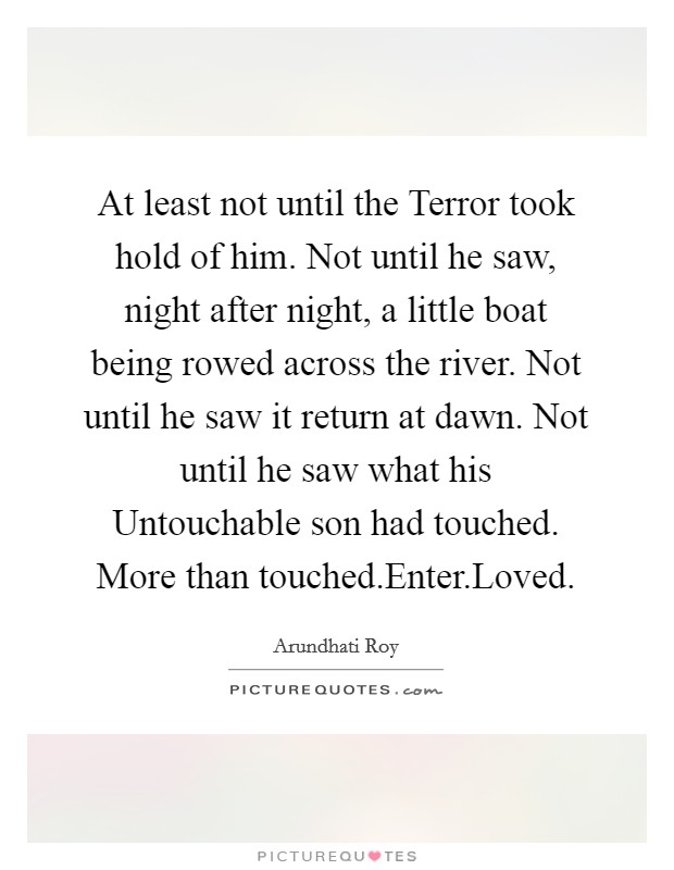 At least not until the Terror took hold of him. Not until he saw, night after night, a little boat being rowed across the river. Not until he saw it return at dawn. Not until he saw what his Untouchable son had touched. More than touched.Enter.Loved Picture Quote #1