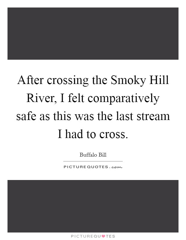 After crossing the Smoky Hill River, I felt comparatively safe as this was the last stream I had to cross Picture Quote #1