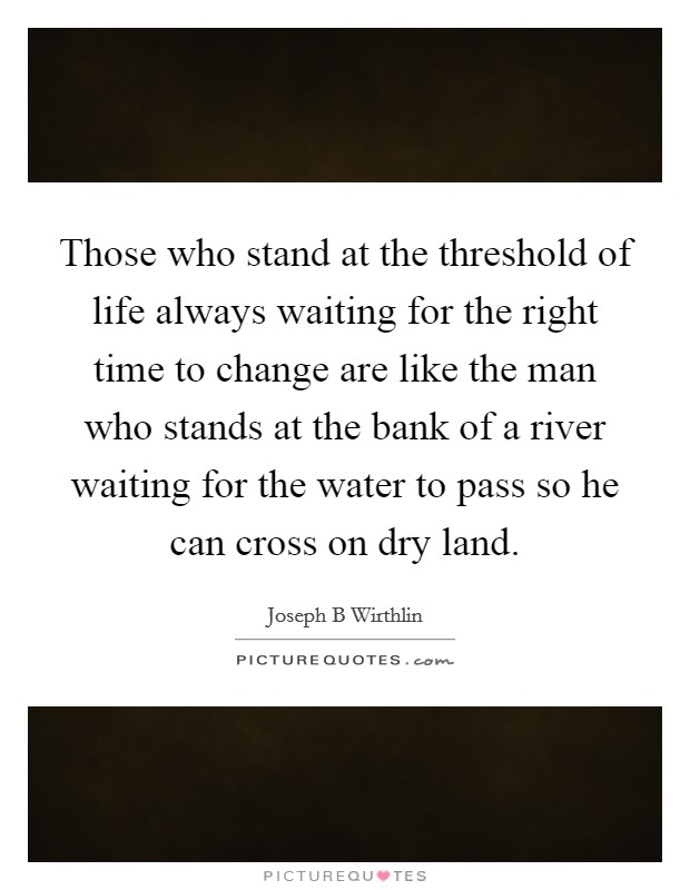 Those who stand at the threshold of life always waiting for the right time to change are like the man who stands at the bank of a river waiting for the water to pass so he can cross on dry land Picture Quote #1