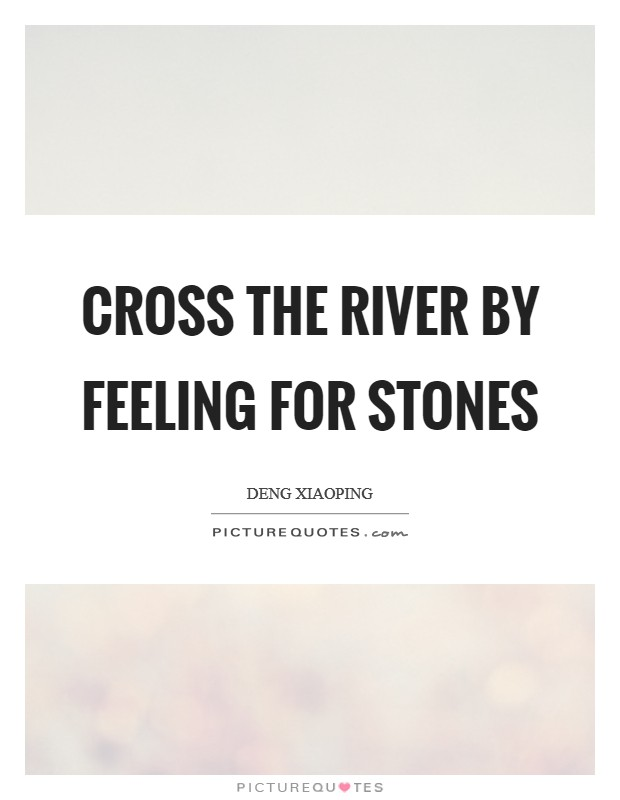 Cross the river by feeling for stones Picture Quote #1