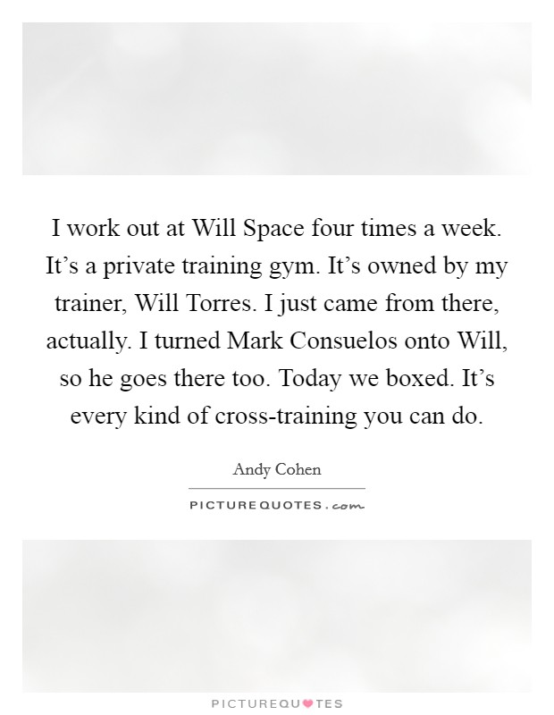 I work out at Will Space four times a week. It's a private training gym. It's owned by my trainer, Will Torres. I just came from there, actually. I turned Mark Consuelos onto Will, so he goes there too. Today we boxed. It's every kind of cross-training you can do Picture Quote #1