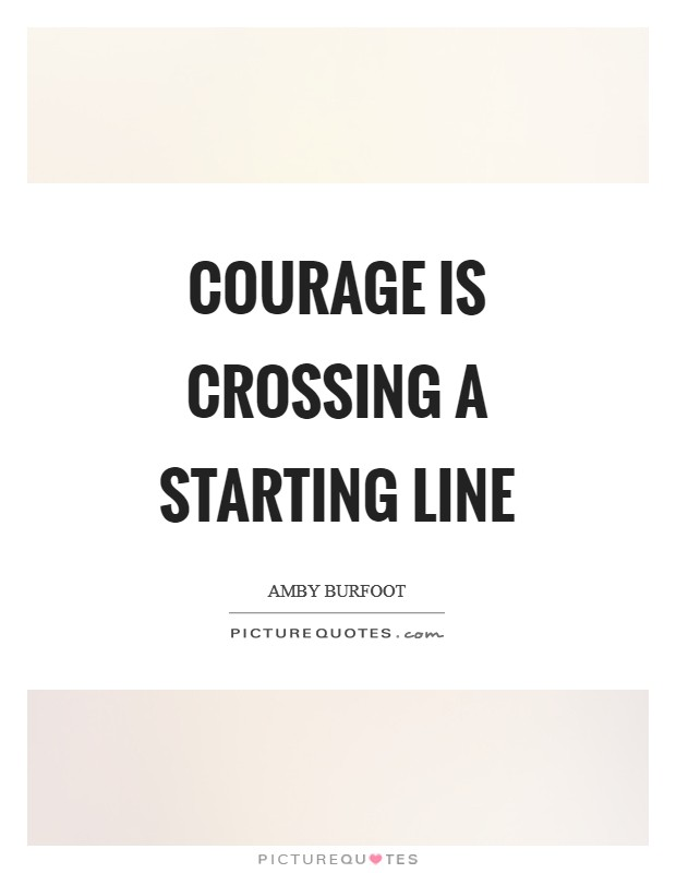 Courage is crossing a starting line Picture Quote #1