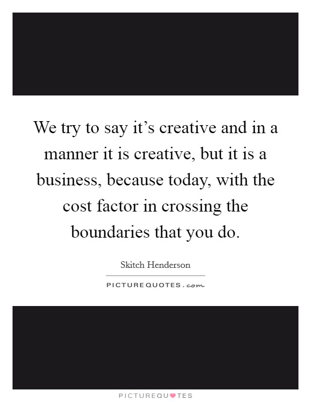 We try to say it's creative and in a manner it is creative, but it is a business, because today, with the cost factor in crossing the boundaries that you do. Picture Quote #1