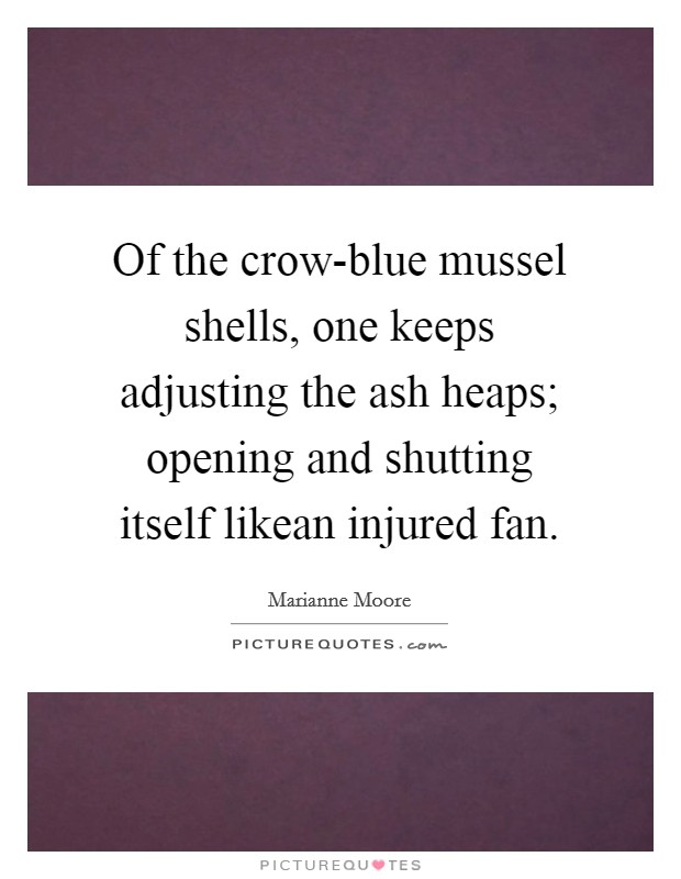 Of the crow-blue mussel shells, one keeps adjusting the ash heaps; opening and shutting itself likean injured fan Picture Quote #1