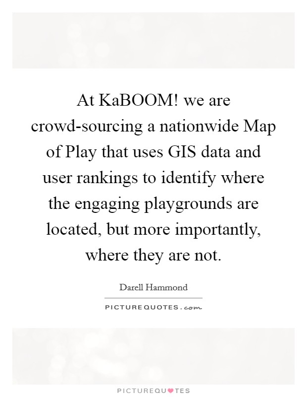 At KaBOOM! we are crowd-sourcing a nationwide Map of Play that uses GIS data and user rankings to identify where the engaging playgrounds are located, but more importantly, where they are not Picture Quote #1