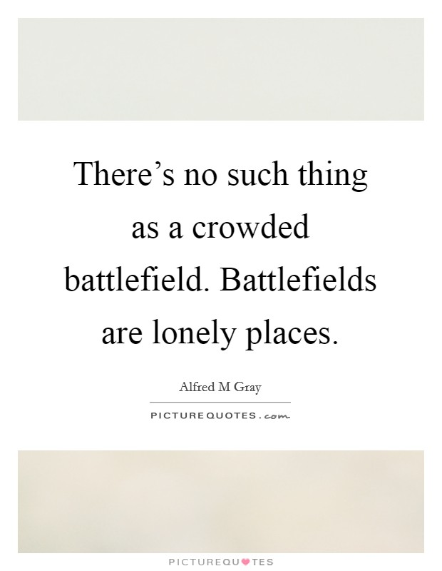 There's no such thing as a crowded battlefield. Battlefields are lonely places Picture Quote #1