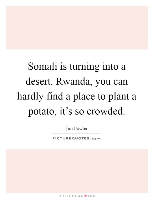 Somali is turning into a desert. Rwanda, you can hardly find a place to plant a potato, it's so crowded. Picture Quote #1