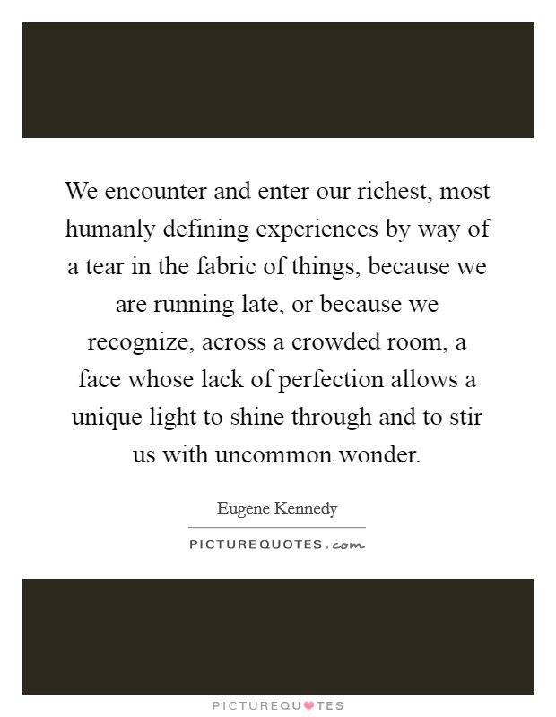 We encounter and enter our richest, most humanly defining experiences by way of a tear in the fabric of things, because we are running late, or because we recognize, across a crowded room, a face whose lack of perfection allows a unique light to shine through and to stir us with uncommon wonder Picture Quote #1