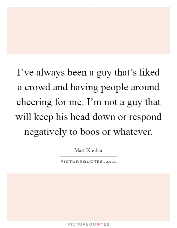 I've always been a guy that's liked a crowd and having people around cheering for me. I'm not a guy that will keep his head down or respond negatively to boos or whatever Picture Quote #1