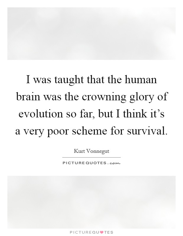I was taught that the human brain was the crowning glory of evolution so far, but I think it's a very poor scheme for survival Picture Quote #1