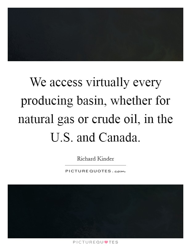 We access virtually every producing basin, whether for natural gas or crude oil, in the U.S. and Canada Picture Quote #1