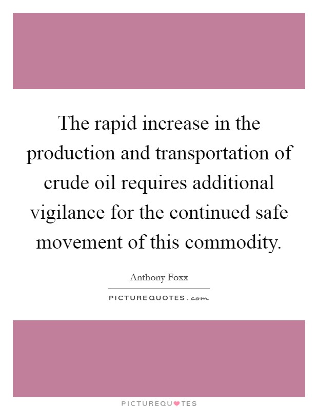 The rapid increase in the production and transportation of crude oil requires additional vigilance for the continued safe movement of this commodity Picture Quote #1