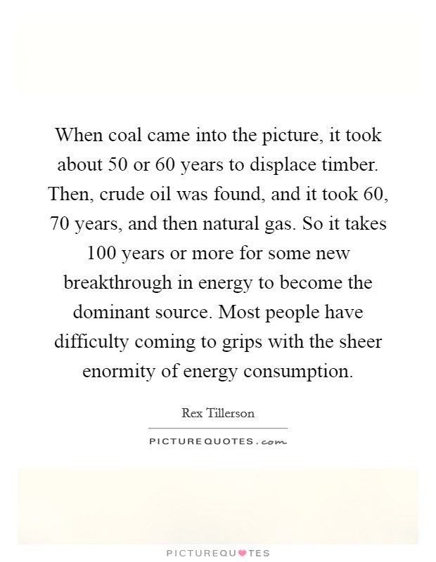 When coal came into the picture, it took about 50 or 60 years to displace timber. Then, crude oil was found, and it took 60, 70 years, and then natural gas. So it takes 100 years or more for some new breakthrough in energy to become the dominant source. Most people have difficulty coming to grips with the sheer enormity of energy consumption Picture Quote #1