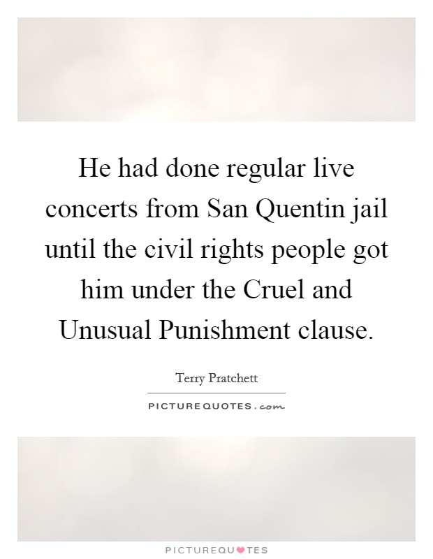 He had done regular live concerts from San Quentin jail until the civil rights people got him under the Cruel and Unusual Punishment clause Picture Quote #1