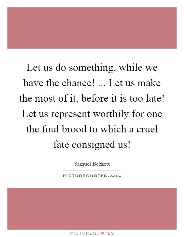 Let us do something, while we have the chance! ... Let us make the most of it, before it is too late! Let us represent worthily for one the foul brood to which a cruel fate consigned us! Picture Quote #1