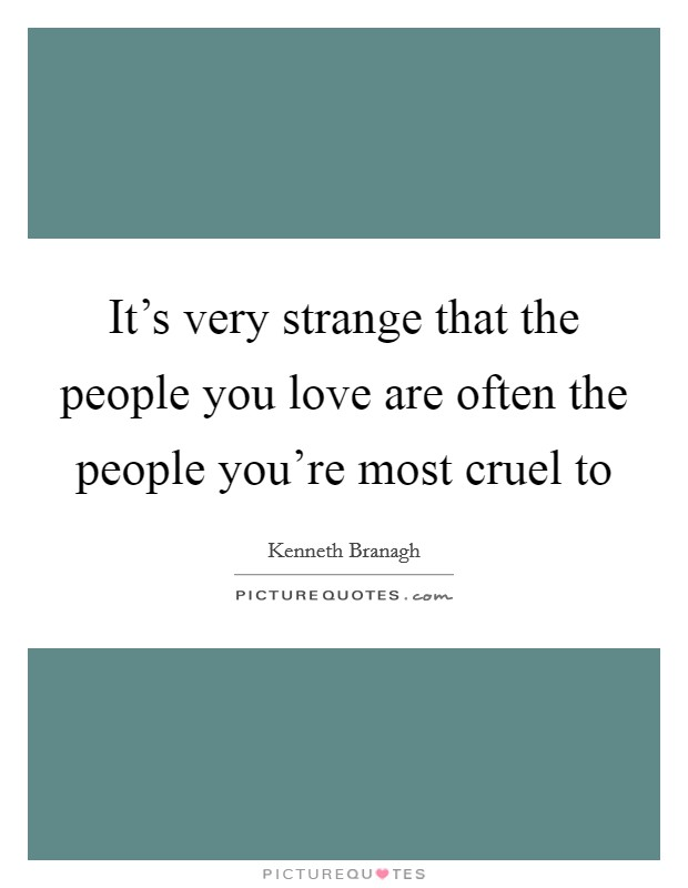 It's very strange that the people you love are often the people you're most cruel to Picture Quote #1