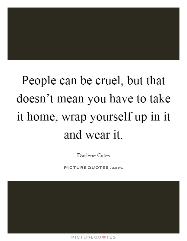 People can be cruel, but that doesn't mean you have to take it home, wrap yourself up in it and wear it Picture Quote #1
