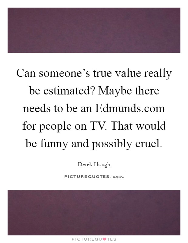 Can someone's true value really be estimated? Maybe there needs to be an Edmunds.com for people on TV. That would be funny and possibly cruel Picture Quote #1