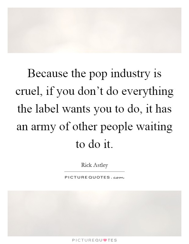 Because the pop industry is cruel, if you don't do everything the label wants you to do, it has an army of other people waiting to do it Picture Quote #1