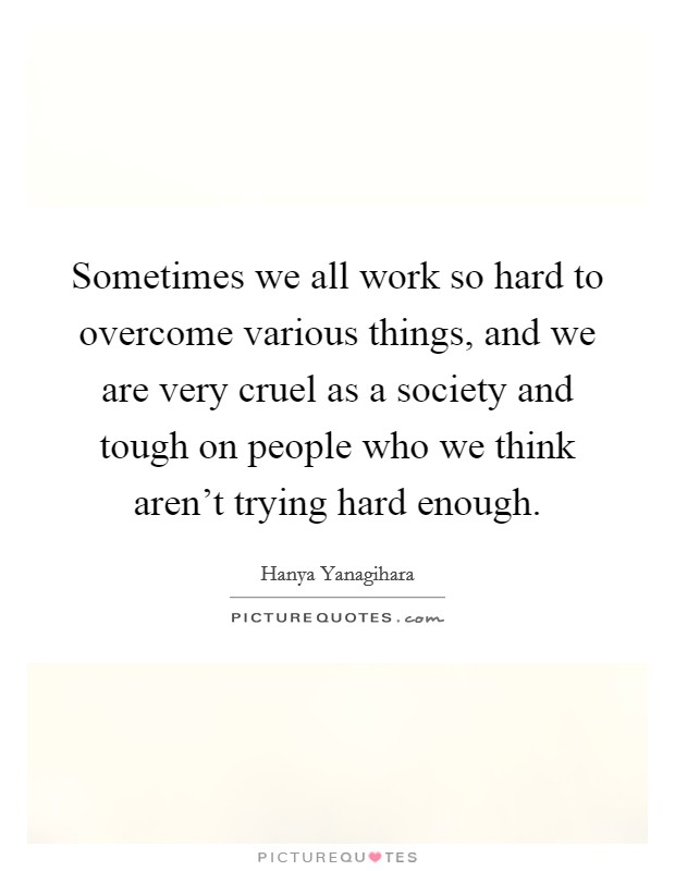 Sometimes we all work so hard to overcome various things, and we are very cruel as a society and tough on people who we think aren't trying hard enough Picture Quote #1