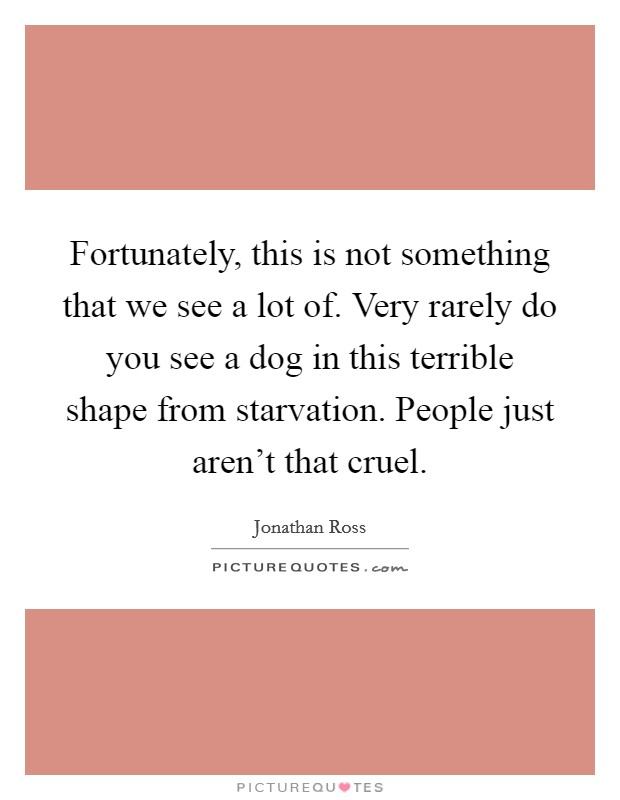 Fortunately, this is not something that we see a lot of. Very rarely do you see a dog in this terrible shape from starvation. People just aren't that cruel Picture Quote #1
