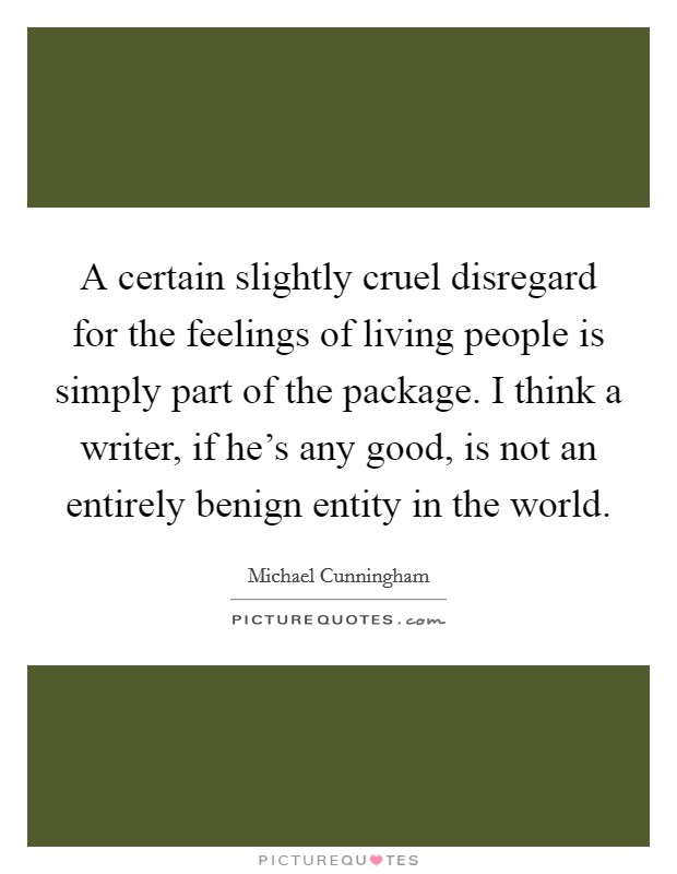 A certain slightly cruel disregard for the feelings of living people is simply part of the package. I think a writer, if he's any good, is not an entirely benign entity in the world Picture Quote #1